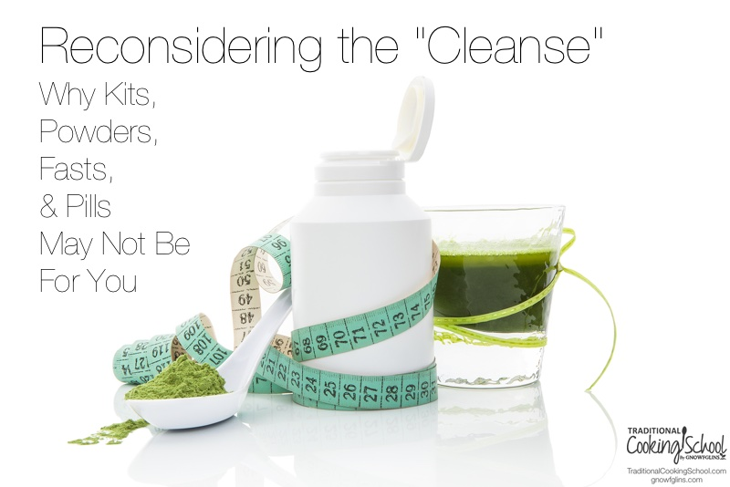 "Reconsidering the ""Cleanse"": Why Kits, Powders, Fasts, & Pills May Not Be For You"